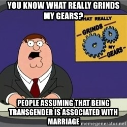 What really grinds my gears - You know what really grinds my gears? People assuming that being transgender is associated with marriage