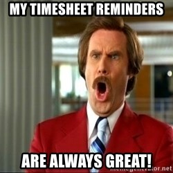 ron burgundy shocked - My timesheet reminders  are always great!