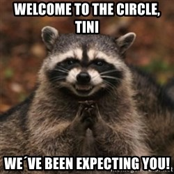 evil raccoon - Welcome to the circle, Tini We´ve been expecting you!