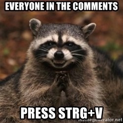 evil raccoon - Everyone in the comments PRESS STRG+V