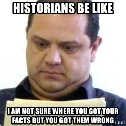 dubious history teacher - Historians be like I am not sure where you got your facts but you got them wrong