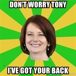 Julia Gillard - Don't worry Tony I've got your back