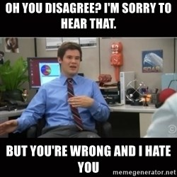 You're wrong and I hate you - Oh you disagree? I'm sorry to hear that. BUT YOU'RE WRONG AND I HATE YOU