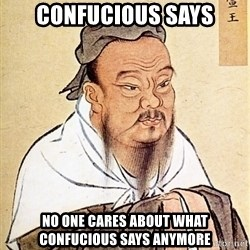 Confucious - Confucious says No one cares about what Confucious says anymore