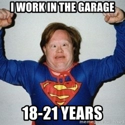 super retard - I work in the garage 18-21 years
