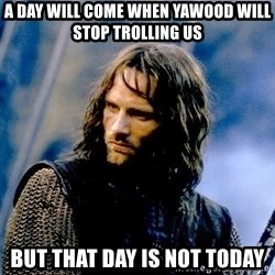 Not this day Aragorn - A day will come when Yawood will stop trolling us But that day is not today
