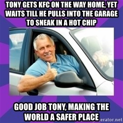 Perfect Driver - Tony gets KFC on the way home, yet waits till he pulls into the garage to sneak in a hot chip Good job Tony, making the world a safer place