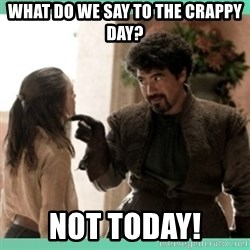 What do we say - What do we say to the crappy day? Not today!