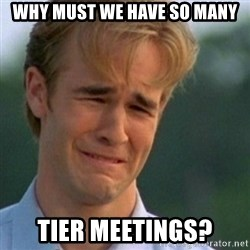 Crying Dawson - Why must we have so many tier meetings?