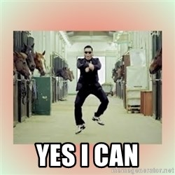 psy gangnam style meme -  YES I CAN