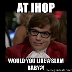 Dangerously Austin Powers - at ihop Would you like a slam baby?!