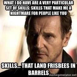 Liam Neeson meme - What I do have are a very particular set of skills; skills that make me a nightmare for people like you Skills... that land frisbees in barrels