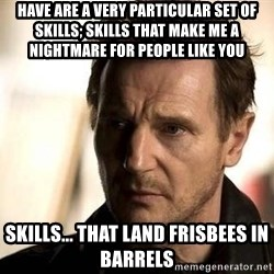 Liam Neeson meme - have are a very particular set of skills; skills that make me a nightmare for people like you Skills... that land frisbees in barrels