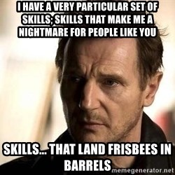 Liam Neeson meme - I have a very particular set of skills; skills that make me a nightmare for people like you Skills... that land frisbees in barrels