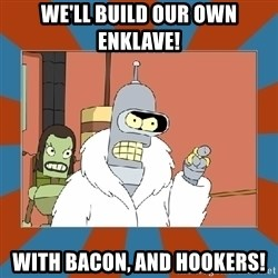 Blackjack and hookers bender - We'll build our own Enklave! With bacon, and hookers!