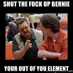 walter sobchak - SHUT THE FUCK UP BERNIE YOUR OUT OF YOU ELEMENT
