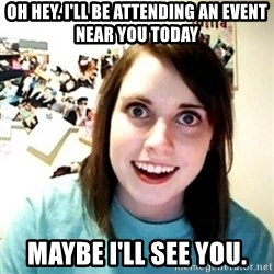Overly Attached Girlfriend creepy - oh hey. i'll be attending an event near you today maybe i'll see you.