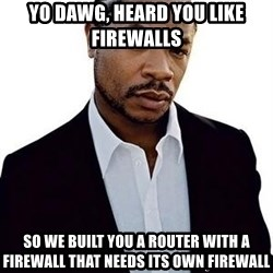 Xzibit - Yo Dawg, heard you like firewalls So we built you a router with a firewall that needs its own firewall