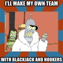 Blackjack and hookers bender - I'll make my own team with blackjack and hookers