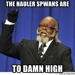 The tolerance is to damn high! - the hauler spwans are to damn high