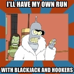 Blackjack and hookers bender - I'll have my own run with blackjack and hookers