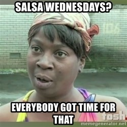 Everybody got time for that - SALSA WEDNESDAYS? EVERYBODY GOT TIME FOR THAT