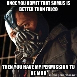 Only then you have my permission to die - once you admit that Samus is better than falco Then you have my permission to be mod
