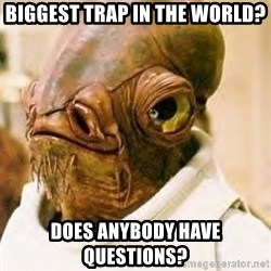 Admiral Ackbar - biggest trap in the world? does anybody have questions?