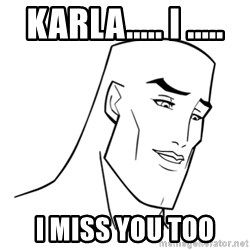 Handsome Face - karla..... i ..... I miss you too