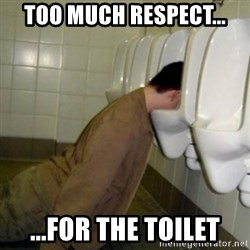 drunk meme - too much respect... ...for the toilet