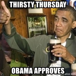 THUMBS UP OBAMA - Thirsty Thursday Obama Approves