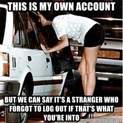 Karma prostitute  - This is my own account but we can say it's a stranger who forgot to log out if that's what you're into