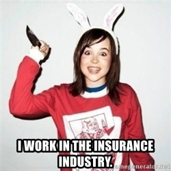 Crazy Girlfriend Ellen -  I work in the insurance industry.