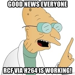 Good News Everyone - Good News Everyone RCF via H264 is working!