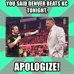 CM Punk Apologize! - You said Denver beats KC tonight. Apologize!
