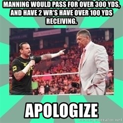 CM Punk Apologize! - Manning would pass for over 300 yds, and have 2 WR's have over 100 yds receiving. Apologize
