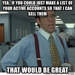That would be great - Yea.. if you could just make a list of your active accounts so that i can sell them that would be great