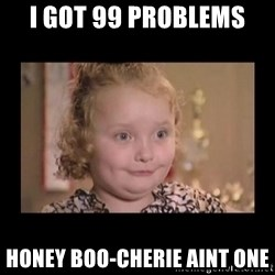 Honey BooBoo - I GOT 99 PROBLEMS HONEY BOO-CHERIE AINT ONE