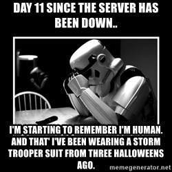 Sad Trooper - Day 11 since the server has been down.. I'm starting to remember I'm human. And that' I've been wearing a Storm Trooper suit from three Halloweens ago.