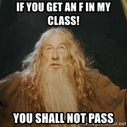 You shall not pass - If You get an F in MY class!  YOU SHALL NOT PASS