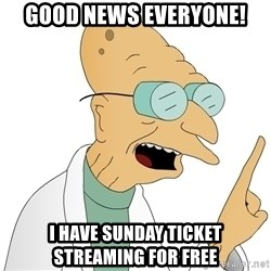 Good News Everyone - Good News Everyone! I have Sunday ticket streaming for free