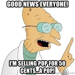 Good News Everyone - Good News Everyone! I'm selling pop for 50 cents...a pop!