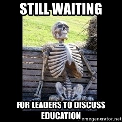 Still Waiting - still waiting for leaders to discuss education