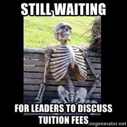 Still Waiting - still waiting for leaders to discuss tuition fees