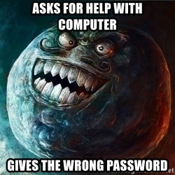 I Lied - ASKS FOR HELP WITH COMPUTER GIVES THE WRONG PASSWORD