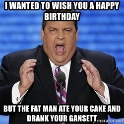 Hungry Chris Christie - I wanted to wish you a happy birthday But the fat man ate your cake and drank your gansett