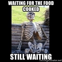 Still Waiting - Waiting for the food cooked Still waiting
