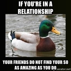 good advice duck - If you're in a relationship your friends do not find your SO as amazing as you do