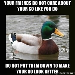 good advice duck - Your friends do not care about your SO like you do do not put them down to make your so look better