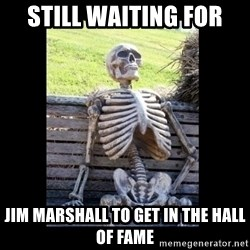Still Waiting - Still waiting for Jim Marshall to get in the Hall of Fame